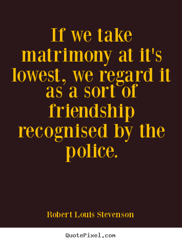 Friendship quotes - If we take matrimony at it's lowest, we regard..