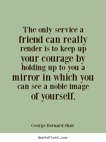 George Bernard Shaw picture quotes - The only service a friend can really render is.. - Friendship quotes