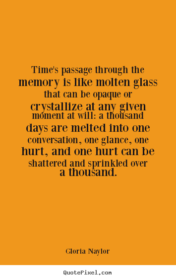 Gloria Naylor picture quotes - Time's passage through the memory is like molten glass that.. - Friendship quotes