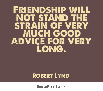 Robert Lynd poster quotes - Friendship will not stand the strain of very much good.. - Friendship sayings