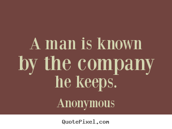 A man is known by the company he keeps. Anonymous greatest friendship quotes