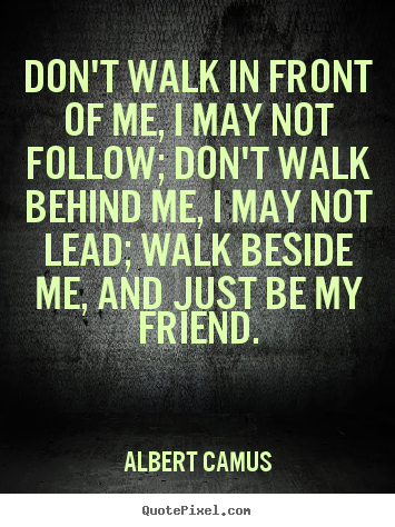 Friendship sayings - Don't walk in front of me, i may not follow; don't..