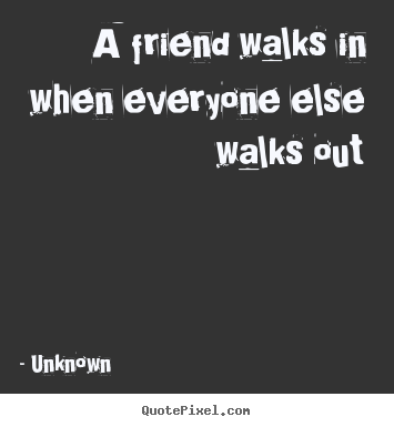 Design custom picture quotes about friendship - A friend walks in when everyone else walks out