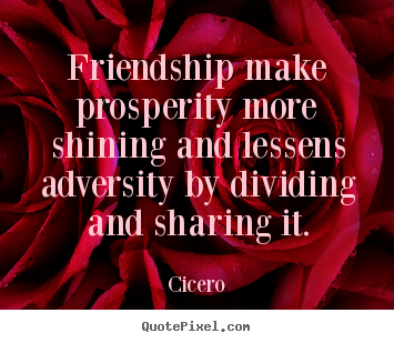 Friendship make prosperity more shining and lessens adversity.. Cicero great friendship quotes
