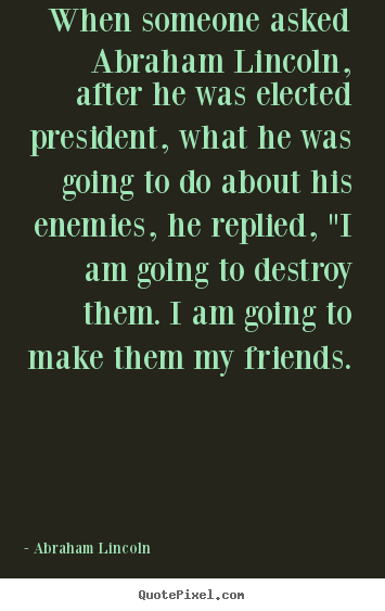 Customize picture quotes about friendship - When someone asked abraham lincoln, after he was elected..