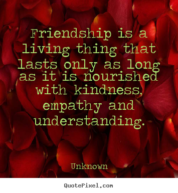 Sayings about friendship - Friendship is a living thing that lasts only as long as it is nourished..