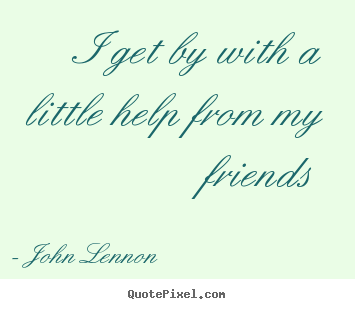 Friendship quote - I get by with a little help from my friends
