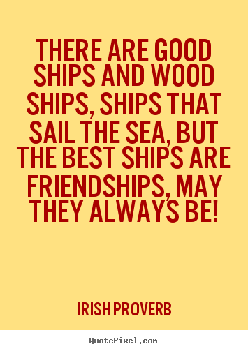 There are good ships and wood ships, ships that sail the.. Irish Proverb top friendship quote