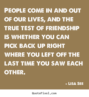 People come in and out of our lives, and.. Lisa See good friendship quotes