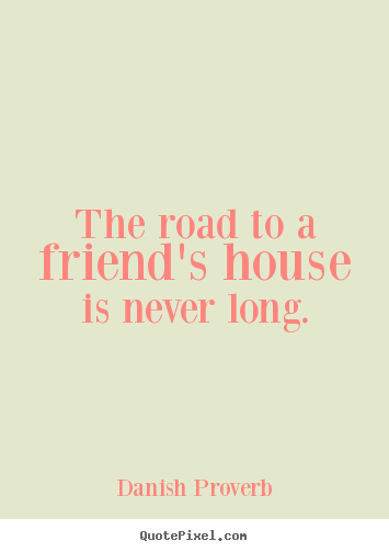 Quotes about friendship - The road to a friend's house is never long.