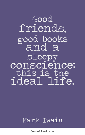 Friendship sayings - Good friends, good books and a sleepy conscience:..