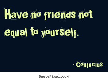 Confucius picture quotes - Have no friends not equal to yourself. - Friendship quote