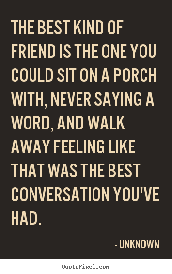 Design your own picture quotes about friendship - The best kind of friend is the one you could sit on a porch..