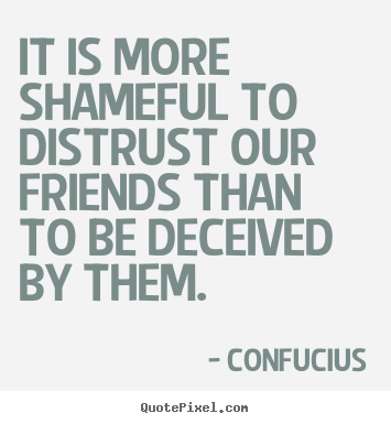Friendship sayings - It is more shameful to distrust our friends than to be deceived..