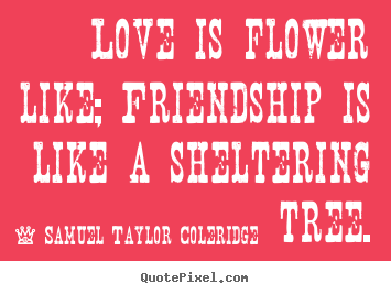 Love is flower like; friendship is like a sheltering tree. Samuel Taylor Coleridge famous friendship quotes