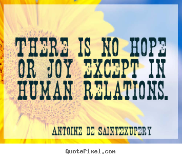 Antoine De Saint-Exupery photo quotes - There is no hope or joy except in human relations. - Friendship quotes