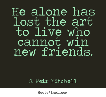 Friendship quotes - He alone has lost the art to live who cannot win new friends.