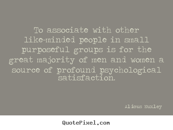 Aldous Huxley image sayings - To associate with other like-minded people in small purposeful groups.. - Friendship quotes