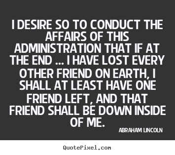 Create your own photo quote about friendship - I desire so to conduct the affairs of this administration..