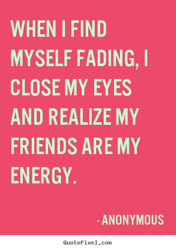 Sayings about friendship - When i find myself fading, i close my eyes and realize..