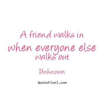 Design your own picture quotes about friendship - A friend walks in when everyone else walks out