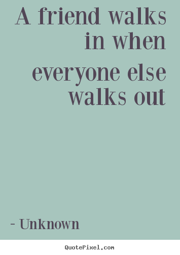 A friend walks in when everyone else walks out Unknown popular friendship sayings