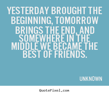 Quotes about friendship - Yesterday brought the beginning, tomorrow brings the end, and somewhere..