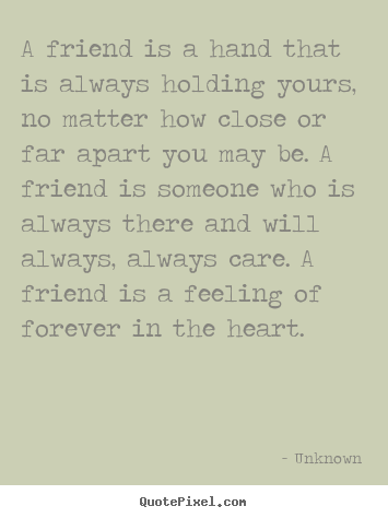 A friend is a hand that is always holding yours, no matter how close.. Unknown  friendship quote