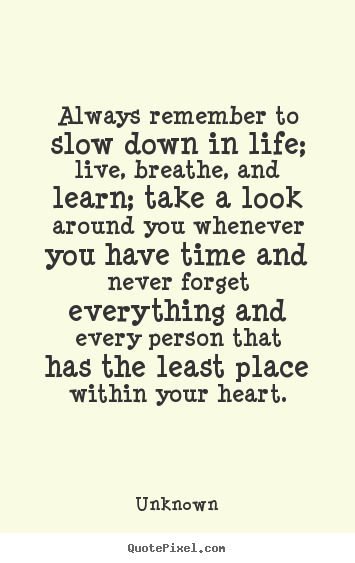 Quote about friendship - Always remember to slow down in life; live, breathe,..