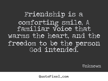 Quotes about friendship - Friendship is a comforting smile, a familiar voice that warms the..