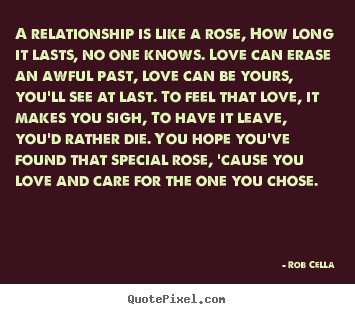 Quotes about friendship - A relationship is like a rose, how long it lasts, no one..