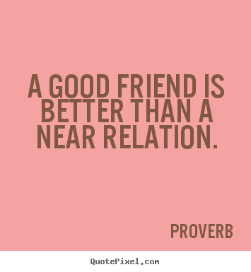 Quotes about friendship - A good friend is better than a near relation.