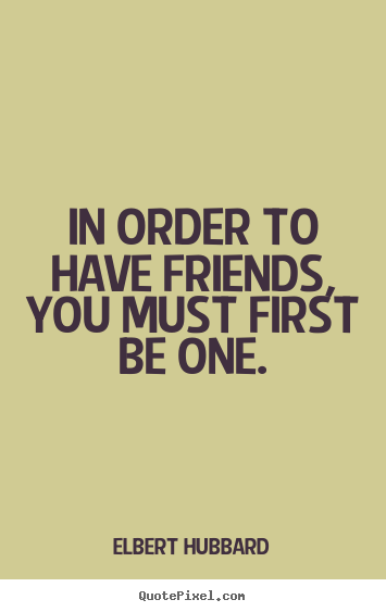 Quotes about friendship - In order to have friends, you must first be one.