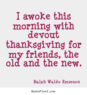 Create picture quotes about friendship - I awoke this morning with devout thanksgiving for..