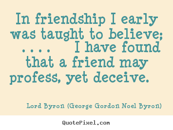 In friendship i early was taught to believe; ... Lord Byron (George Gordon Noel Byron) good friendship quotes