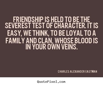 Friendship is held to be the severest test of character. it is easy,.. Charles Alexander Eastman greatest friendship quote