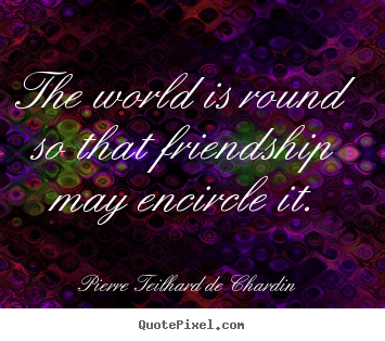Friendship quotes - The world is round so that friendship may..