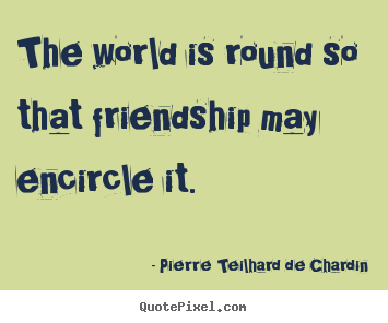Friendship quotes - The world is round so that friendship may encircle it.