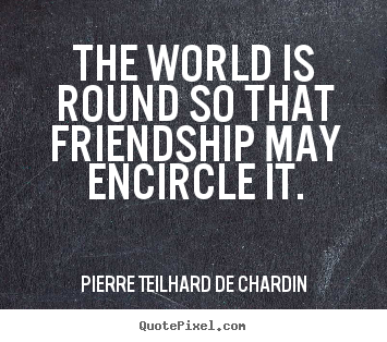 Customize picture sayings about friendship - The world is round so that friendship may encircle it.