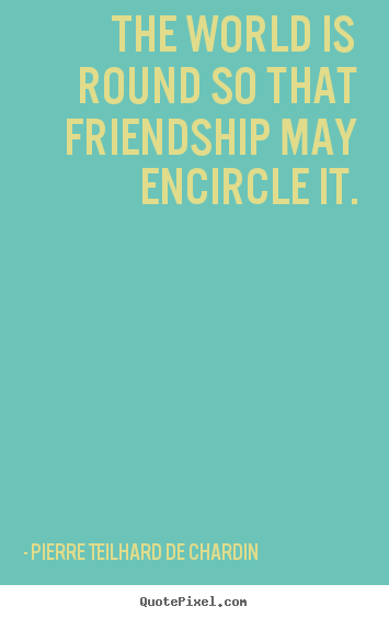 Friendship quote - The world is round so that friendship may encircle it.