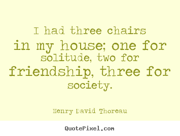 I had three chairs in my house; one for solitude, two for friendship,.. Henry David Thoreau  friendship quotes