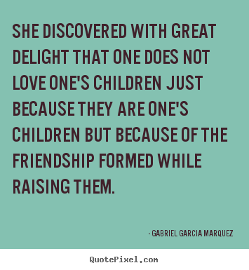 Gabriel Garcia Marquez picture quotes - She discovered with great delight that one does not love one's children.. - Friendship quotes