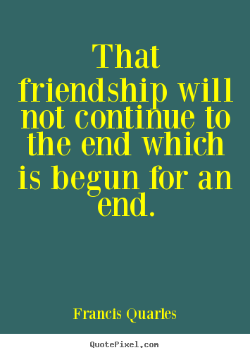 That friendship will not continue to the end which is begun.. Francis Quarles greatest friendship quotes