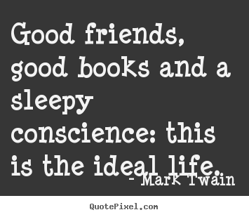 Good friends, good books and a sleepy conscience:.. Mark Twain great friendship quote