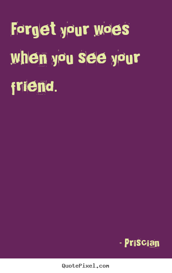 Forget your woes when you see your friend. Priscian good friendship quote