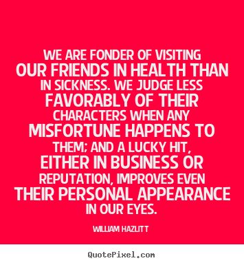 William Hazlitt picture sayings - We are fonder of visiting our friends in health than.. - Friendship quotes