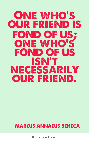 Design picture quotes about friendship - One who's our friend is fond of us; one who's fond..