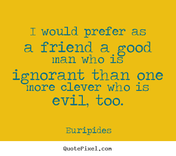 Euripides picture quotes - I would prefer as a friend a good man who is.. - Friendship quotes