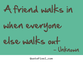 Diy picture quotes about friendship - A friend walks in when everyone else walks out