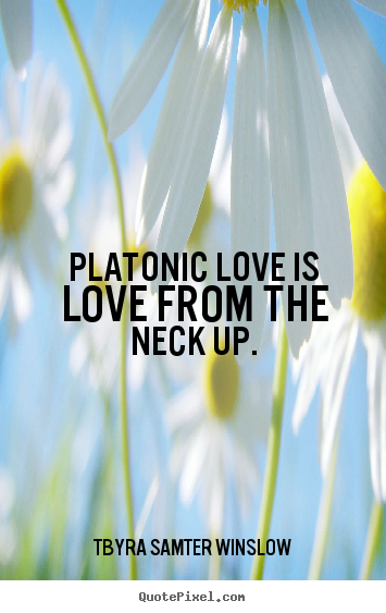 Quotes about friendship - Platonic love is love from the neck up.